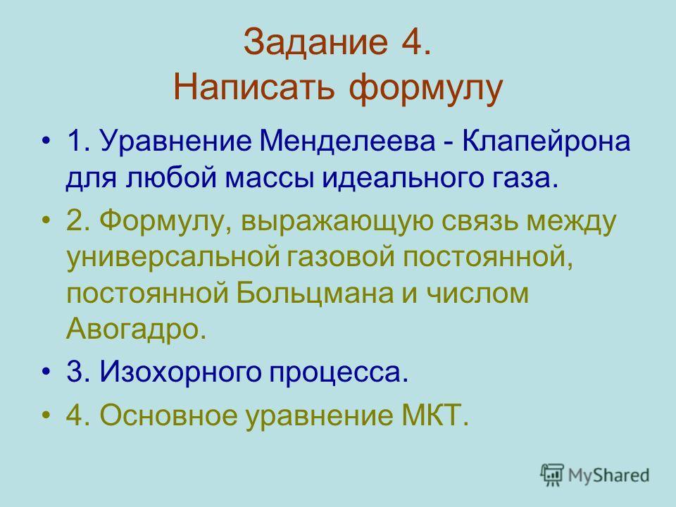 Задание 4. Написать формулу 1. Уравнение Менделеева - Клапейрона для любой массы идеального газа. 2. Формулу, выражающую связь между универсальной газовой постоянной, постоянной Больцмана и числом Авогадро. 3. Изохорного процесса. 4. Основное уравнен