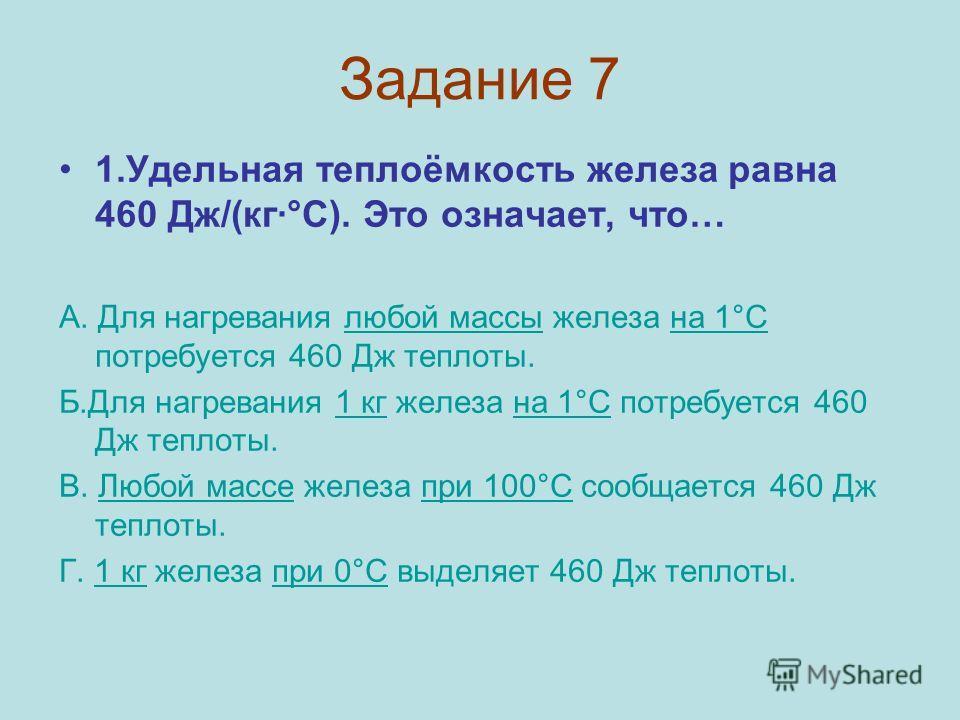 Задание 7 1.Удельная теплоёмкость железа равна 460 Дж/(кг·°С). Это означает, что… А. Для нагревания любой массы железа на 1°С потребуется 460 Дж теплоты. Б.Для нагревания 1 кг железа на 1°С потребуется 460 Дж теплоты. В. Любой массе железа при 100°С