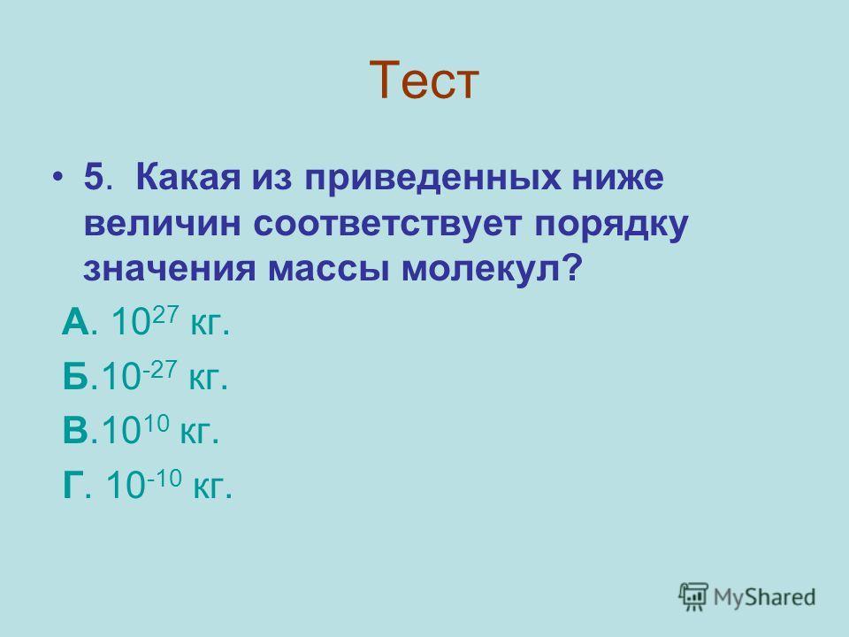 Тест 5. Какая из приведенных ниже величин соответствует порядку значения массы молекул? А. 10 27 кг. Б.10 -27 кг. В.10 10 кг. Г. 10 -10 кг.