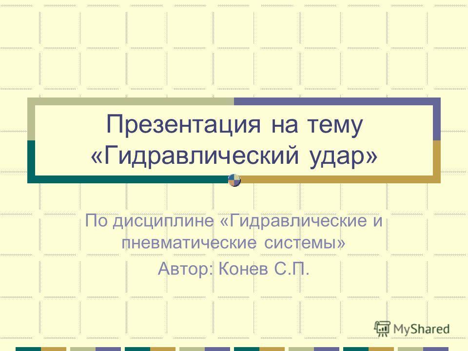 Презентация на тему «Гидравлический удар» По дисциплине «Гидравлические и пневматические системы» Автор: Конев С.П.