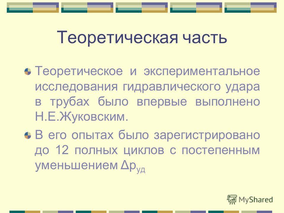 Теоретическая часть Теоретическое и экспериментальное исследования гидравлического удара в трубах было впервые выполнено Н.Е.Жуковским. В его опытах было зарегистрировано до 12 полных циклов с постепенным уменьшением Δp уд