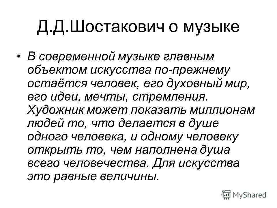 Д.Д.Шостакович о музыке В современной музыке главным объектом искусства по-прежнему остаётся человек, его духовный мир, его идеи, мечты, стремления. Художник может показать миллионам людей то, что делается в душе одного человека, и одному человеку от