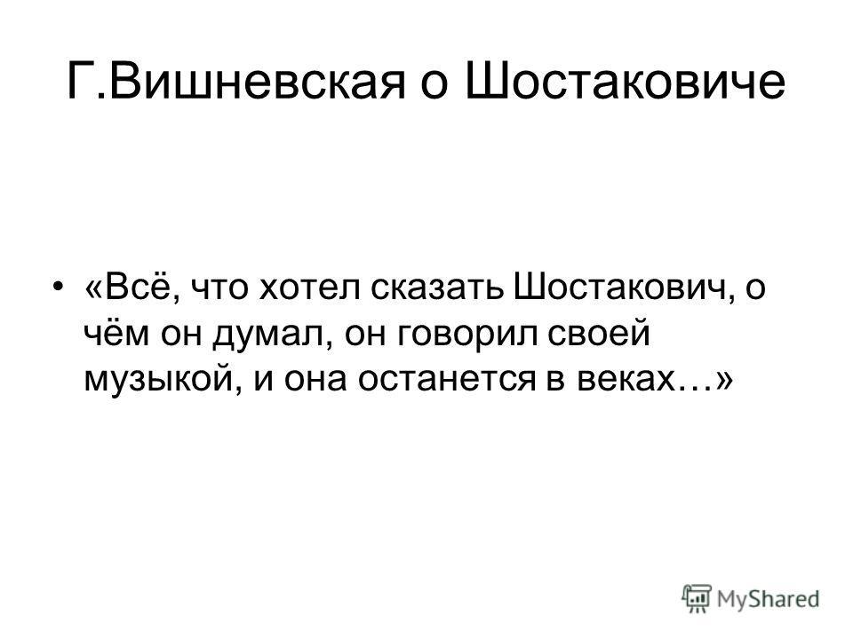 Г.Вишневская о Шостаковиче «Всё, что хотел сказать Шостакович, о чём он думал, он говорил своей музыкой, и она останется в веках…»