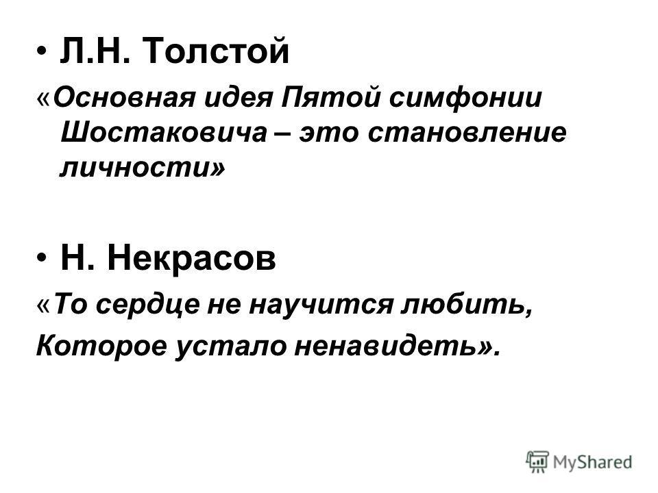 Л.Н. Толстой «Основная идея Пятой симфонии Шостаковича – это становление личности» Н. Некрасов «То сердце не научится любить, Которое устало ненавидеть».