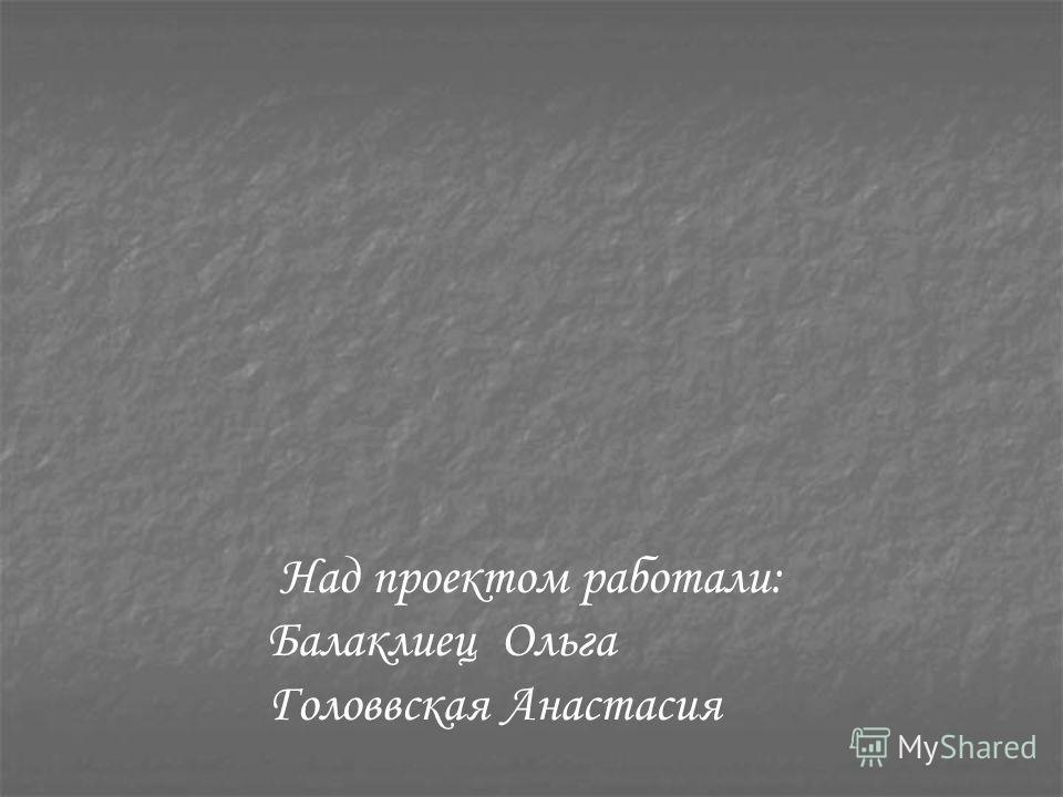 Над проектом работали: Балаклиец Ольга Головвская Анастасия