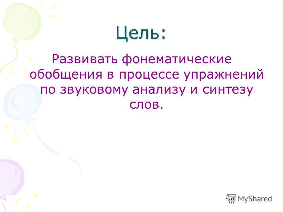 Цель: Развивать фонематические обобщения в процессе упражнений по звуковому анализу и синтезу слов.