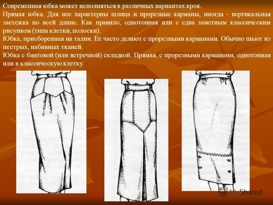 Современная юбка может исполняться в различных вариантах кроя. Прямая юбка. Для нее характерны шлица и прорезные карманы, иногда - вертикальная застежка по всей длине. Как правило, однотонная или с едва заметным классическим рисунком (типа клетки, по