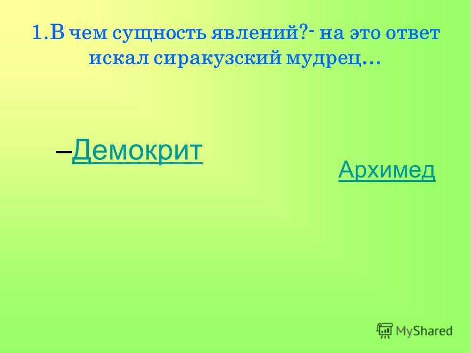 1.В чем сущность явлений?- на это ответ искал сиракузский мудрец… –ДемокритДемокрит Архимед