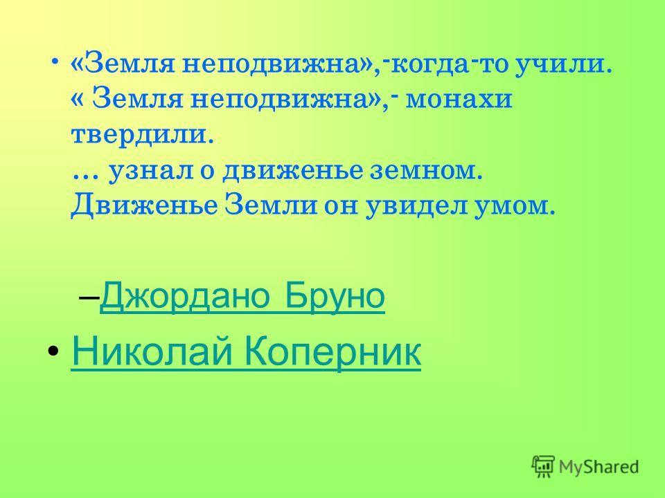 «Земля неподвижна»,-когда-то учили. « Земля неподвижна»,- монахи твердили. … узнал о движенье земном. Движенье Земли он увидел умом. –Джордано БруноДжордано Бруно Николай Коперник
