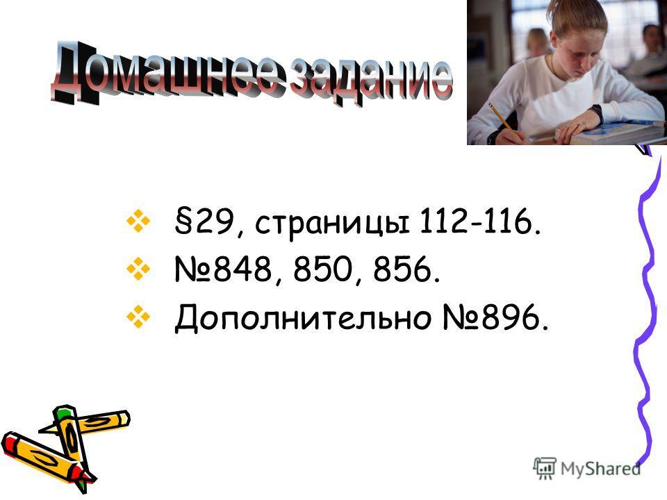§29, страницы 112-116. 848, 850, 856. Дополнительно 896.