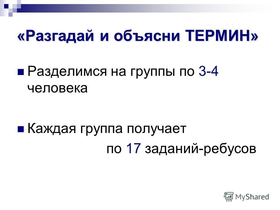 «Разгадай и объясни ТЕРМИН» Разделимся на группы по 3-4 человека Каждая группа получает по 17 заданий-ребусов
