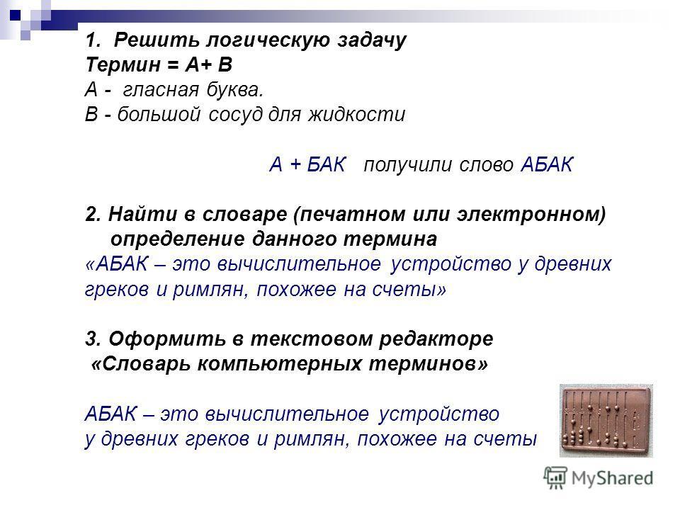 1. Решить логическую задачу Термин = А+ В А - гласная буква. В - большой сосуд для жидкости А + БАК получили слово АБАК 2. Найти в словаре (печатном или электронном) определение данного термина «АБАК – это вычислительное устройство у древних греков и