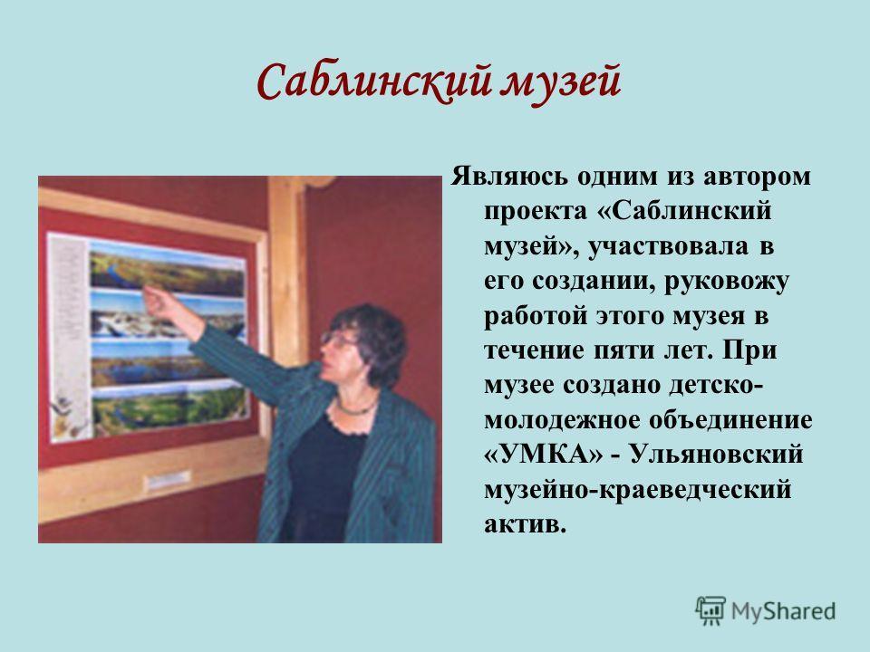 Саблинский музей Являюсь одним из автором проекта «Саблинский музей», участвовала в его создании, руковожу работой этого музея в течение пяти лет. При музее создано детско- молодежное объединение «УМКА» - Ульяновский музейно-краеведческий актив.