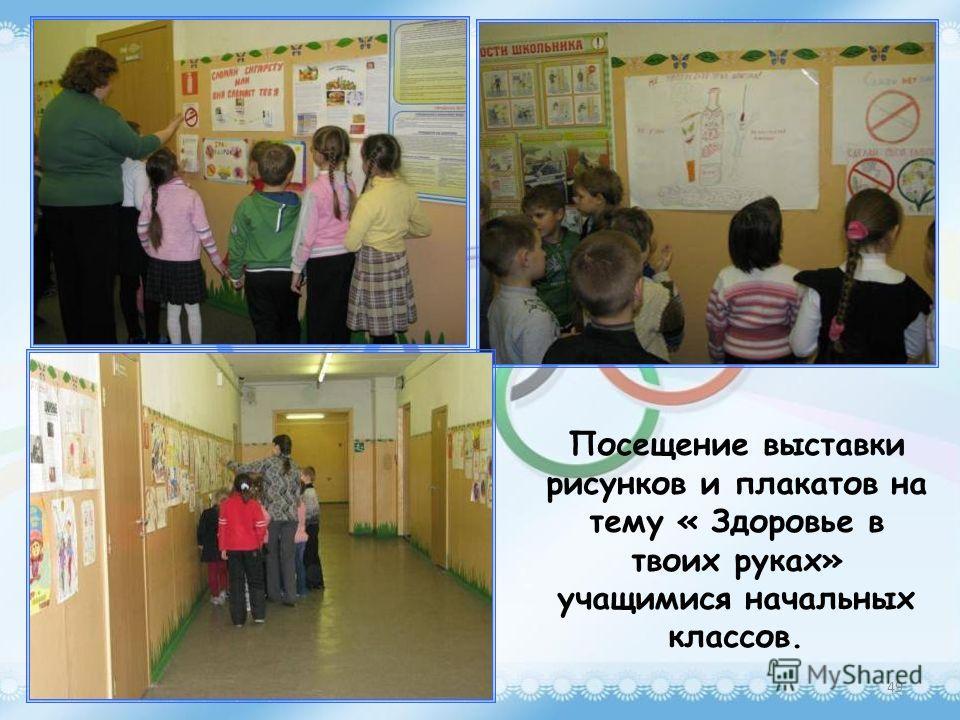 Посещение выставки рисунков и плакатов на тему « Здоровье в твоих руках» учащимися начальных классов. 49