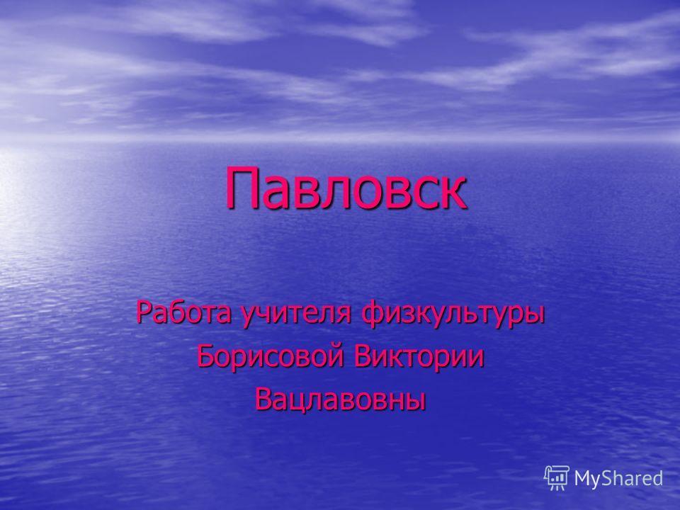 Павловск Работа учителя физкультуры Борисовой Виктории Вацлавовны