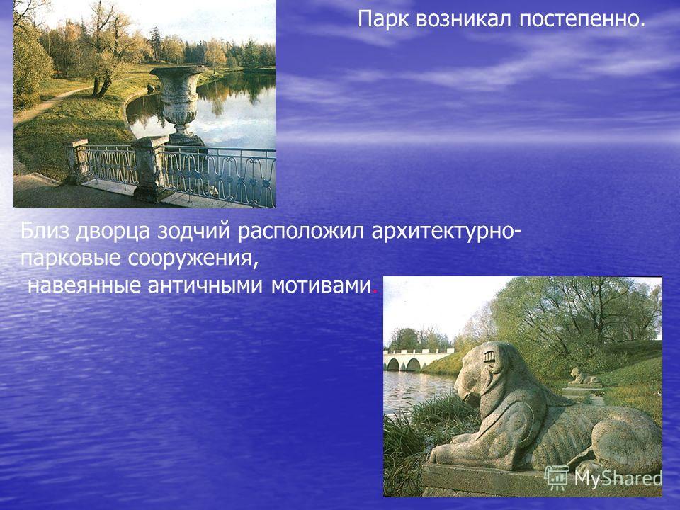 Парк возникал постепенно. Близ дворца зодчий расположил архитектурно- парковые сооружения, навеянные античными мотивами.