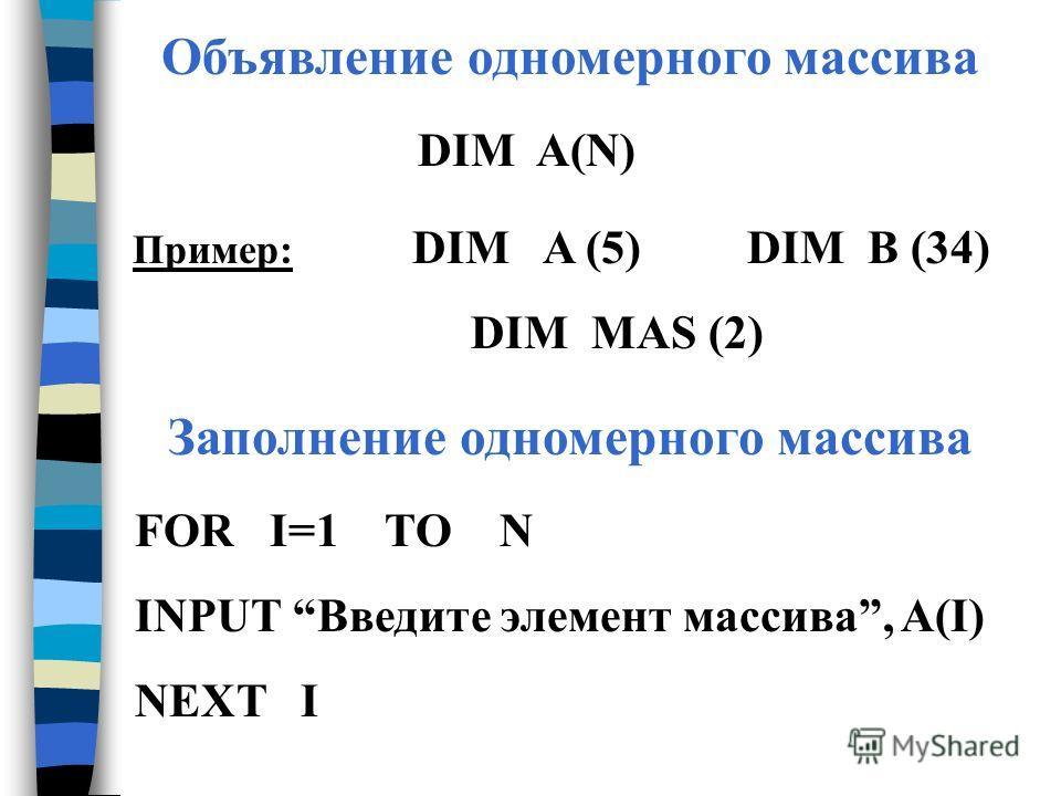 Заполнение одномерного массива FOR I=1 TO N INPUT Введите элемент массива, A(I) NEXT I Объявление одномерного массива DIM A(N) Пример: DIM A (5) DIM B (34) DIM MAS (2)
