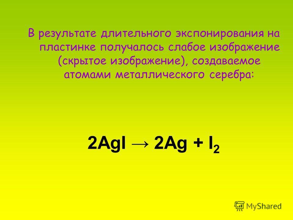 2AgI 2Ag + I 2 В результате длительного экспонирования на пластинке получалось слабое изображение (скрытое изображение), создаваемое атомами металлического серебра: