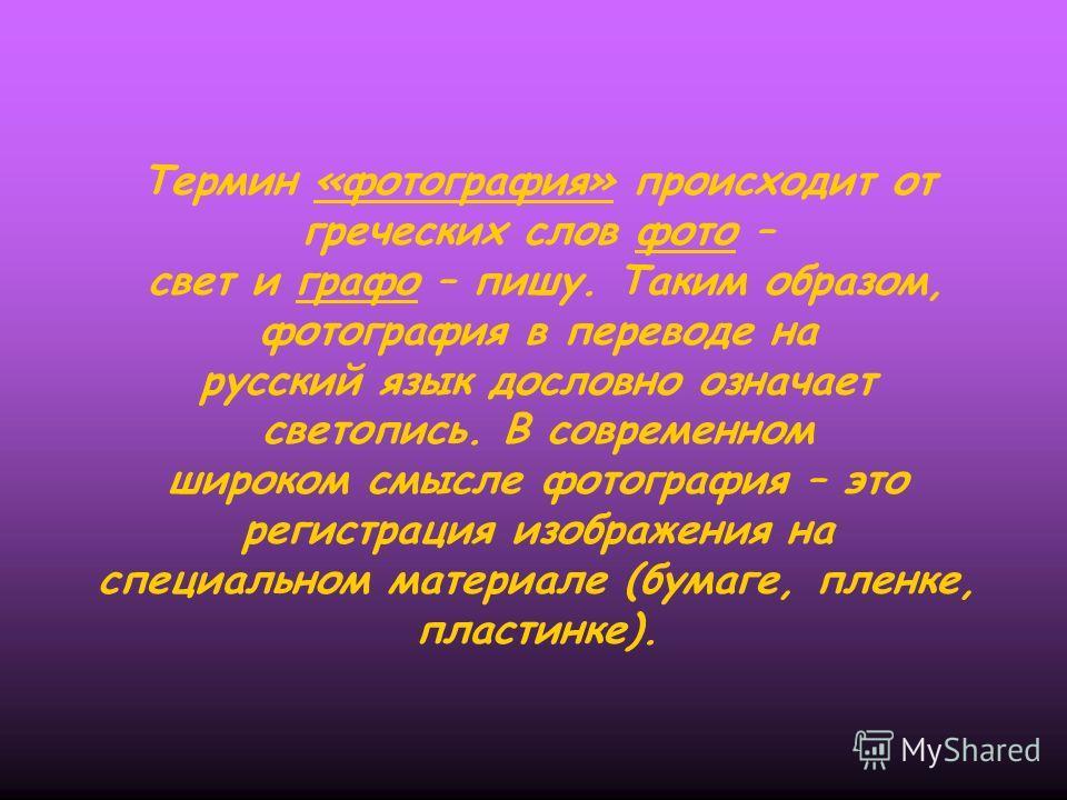 Термин «фотография» происходит от греческих слов фото – свет и графо – пишу. Таким образом, фотография в переводе на русский язык дословно означает светопись. В современном широком смысле фотография – это регистрация изображения на специальном матери