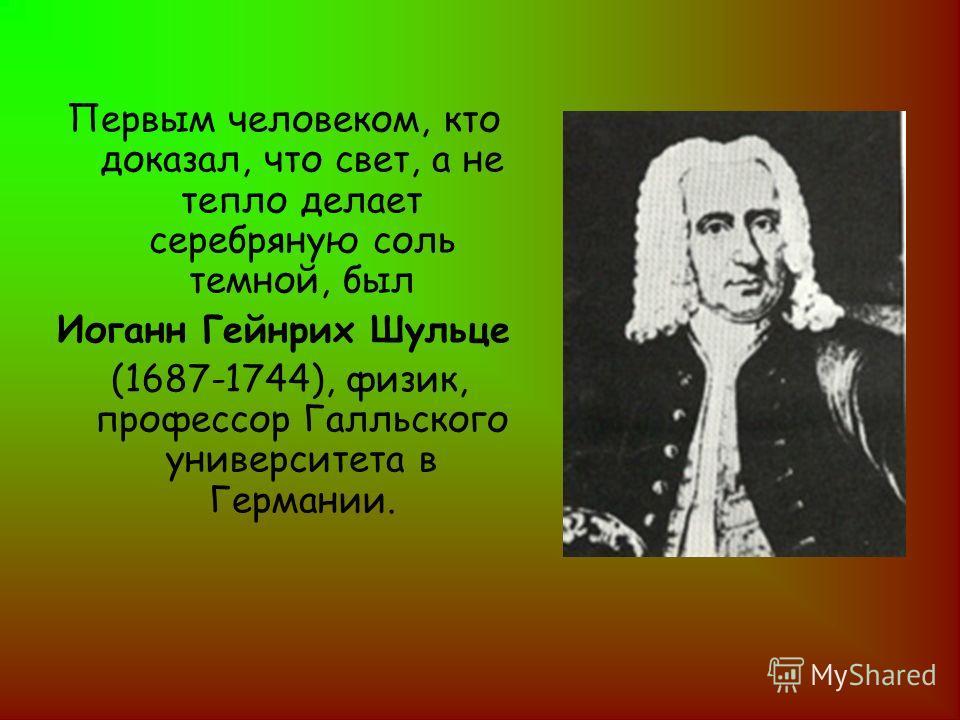 Первым человеком, кто доказал, что свет, а не тепло делает серебряную соль темной, был Иоганн Гейнрих Шульце (1687-1744), физик, профессор Галльского университета в Германии.