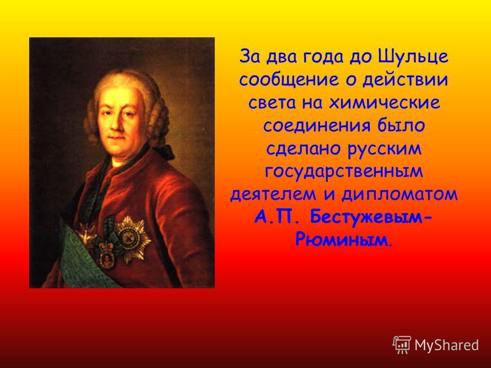 За два года до Шульце сообщение о действии света на химические соединения было сделано русским государственным деятелем и дипломатом А.П. Бестужевым- Рюминым.