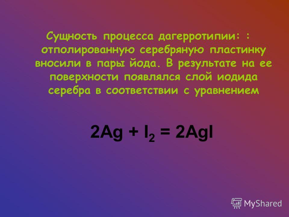 2Ag + I 2 = 2AgI Сущность процесса дагерротипии: : отполированную серебряную пластинку вносили в пары йода. В результате на ее поверхности появлялся слой иодида серебра в соответствии с уравнением