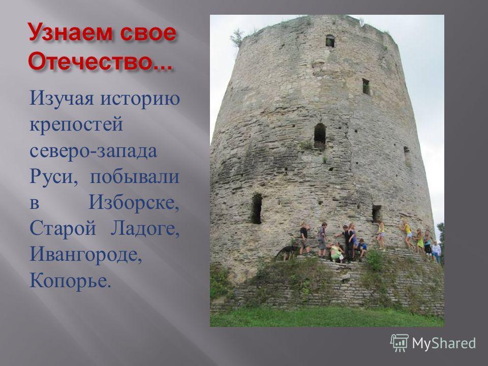 Изучая историю крепостей северо - запада Руси, побывали в Изборске, Старой Ладоге, Ивангороде, Копорье.