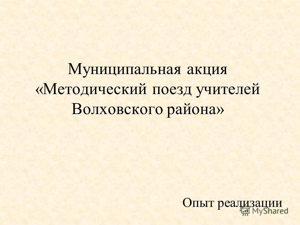 Муниципальная акция «Методический поезд учителей Волховского района» Опыт реализации