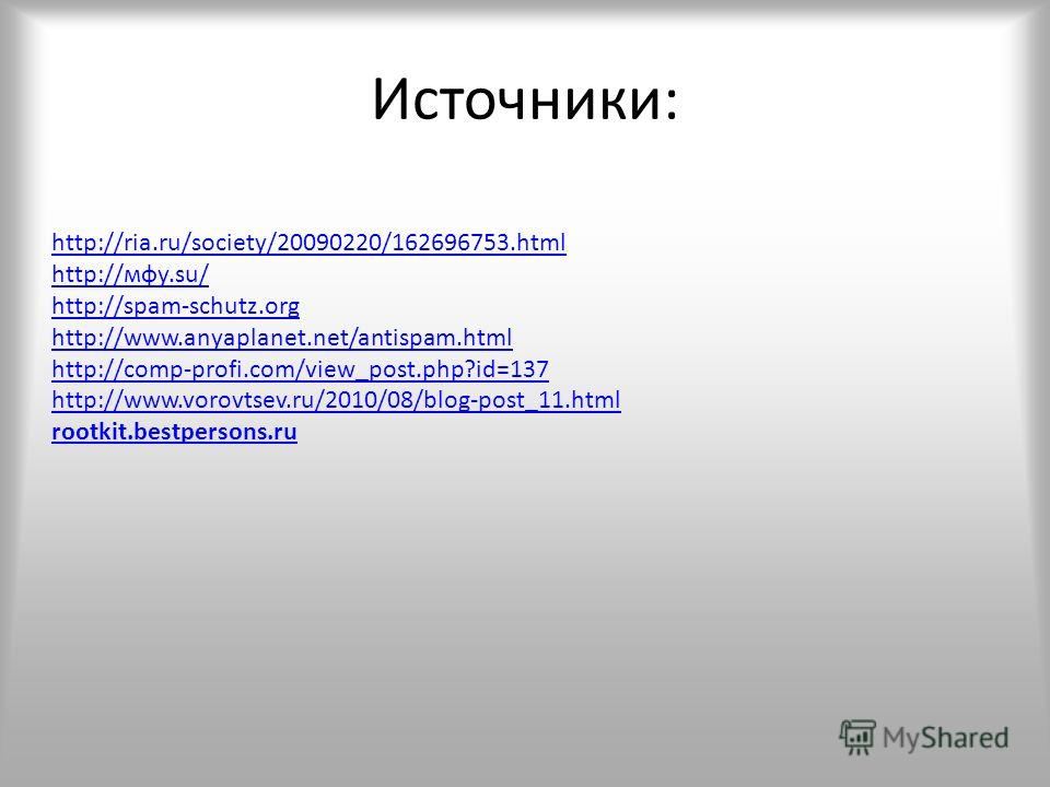 Источники: http://ria.ru/society/20090220/162696753.html http://мфу.su/ http://spam-schutz.org http://www.anyaplanet.net/antispam.html http://comp-profi.com/view_post.php?id=137 http://www.vorovtsev.ru/2010/08/blog-post_11.html rootkit.bestpersons.ru
