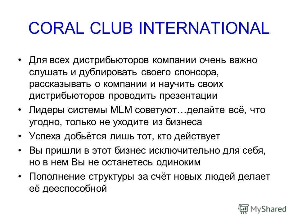 CORAL CLUB INTERNATIONAL Для всех дистрибьюторов компании очень важно слушать и дублировать своего спонсора, рассказывать о компании и научить своих дистрибьюторов проводить презентации Лидеры системы MLM советуют…делайте всё, что угодно, только не у