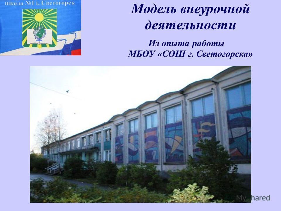 Модель внеурочной деятельности Из опыта работы МБОУ «СОШ г. Светогорска»