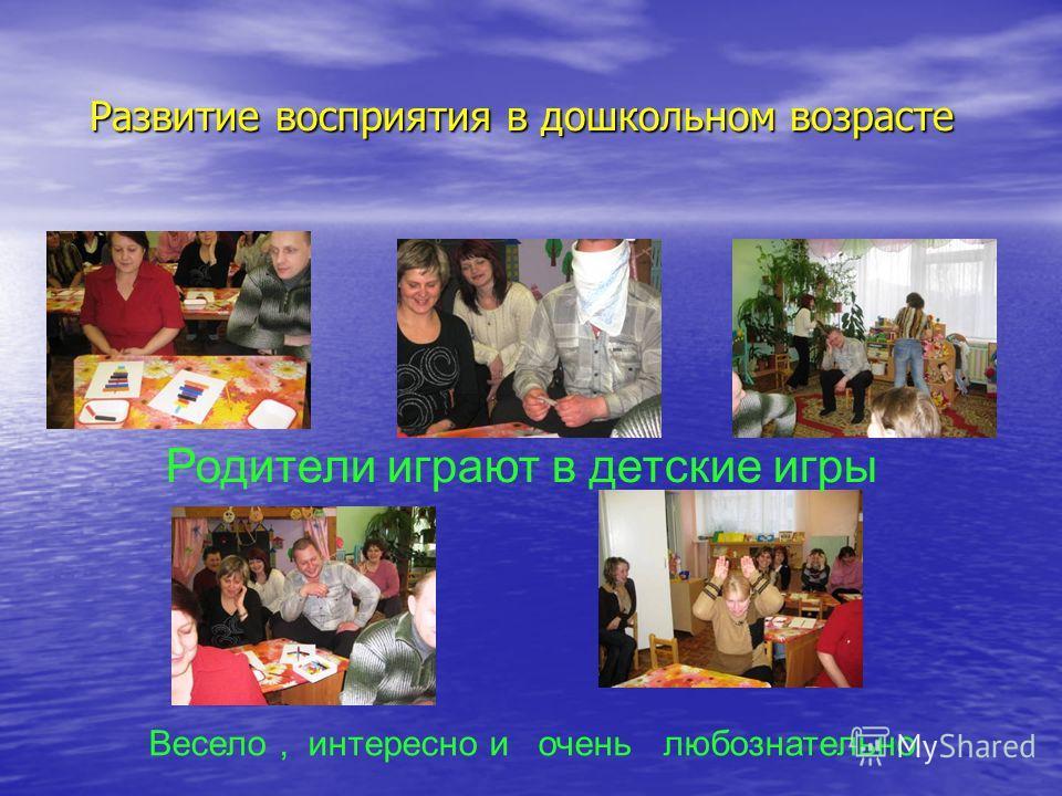 Развитие восприятия в дошкольном возрасте Развитие восприятия в дошкольном возрасте Родители играют в детские игры Весело, интересно и очень любознательно