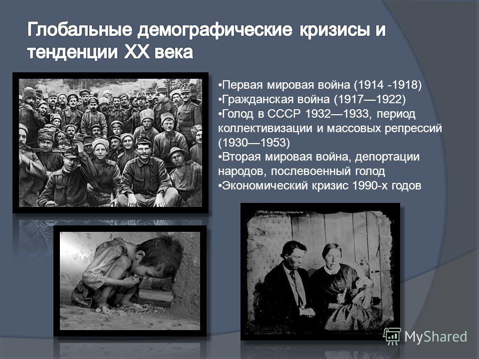 Первая мировая война (1914 -1918) Гражданская война (19171922) Голод в СССР 19321933, период коллективизации и массовых репрессий (19301953) Вторая мировая война, депортации народов, послевоенный голод Экономический кризис 1990-х годов