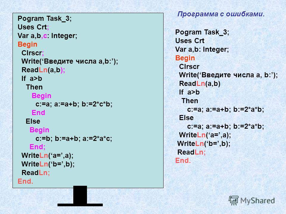 Pogram Task_3; Uses Crt; Var a,b,c: Integer; Begin Clrscr; Write(Введите числа а,b:); ReadLn(a,b); If a>b Then Begin c:=a; a:=a+b; b:=2*c*b; End Else Begin c:=b; b:=a+b; a:=2*a*c; End; WriteLn(a=,a); WriteLn(b=,b); ReadLn; End. Pogram Task_3; Uses Cr