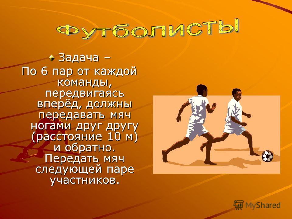 Задача – По 6 пар от каждой команды, передвигаясь вперёд, должны передавать мяч ногами друг другу (расстояние 10 м) и обратно. Передать мяч следующей паре участников.