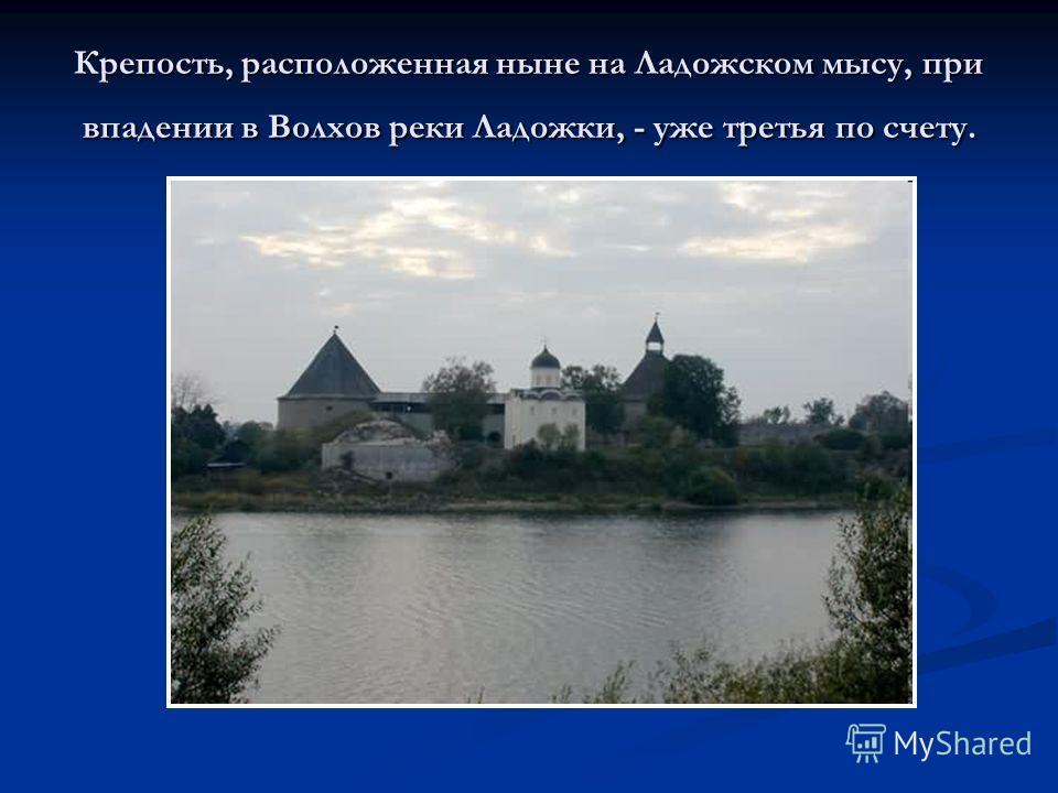 Крепость, расположенная ныне на Ладожском мысу, при впадении в Волхов реки Ладожки, - уже третья по счету.