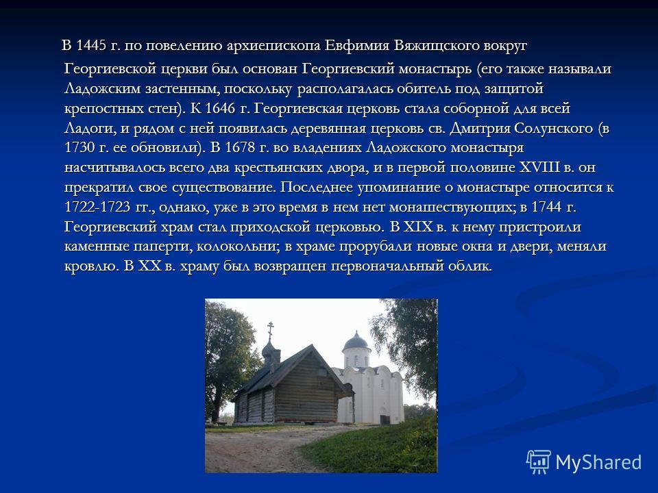 В 1445 г. по повелению архиепископа Евфимия Вяжищского вокруг Георгиевской церкви был основан Георгиевский монастырь (его также называли Ладожским застенным, поскольку располагалась обитель под защитой крепостных стен). К 1646 г. Георгиевская церковь