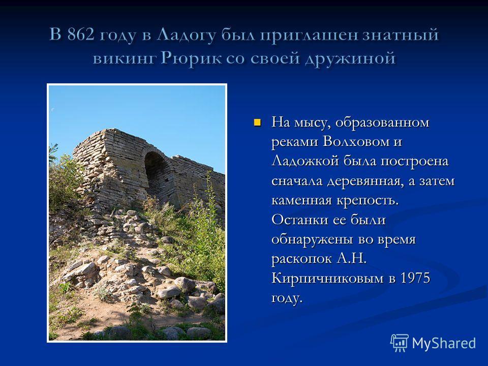 На мысу, образованном реками Волховом и Ладожкой была построена сначала деревянная, а затем каменная крепость. Останки ее были обнаружены во время раскопок А.Н. Кирпичниковым в 1975 году. На мысу, образованном реками Волховом и Ладожкой была построен
