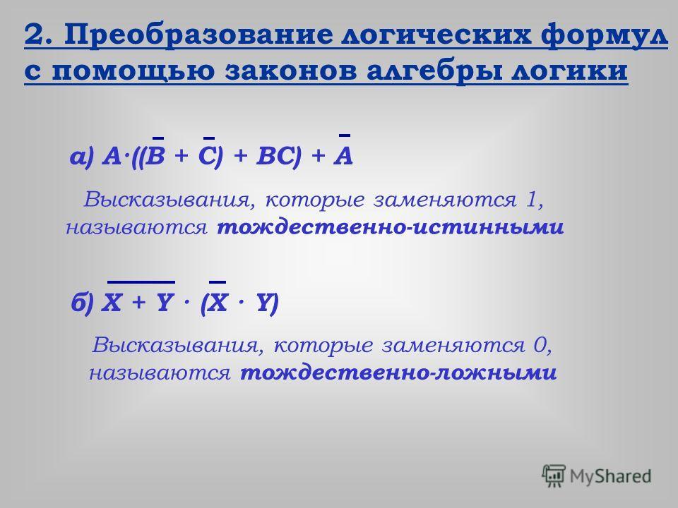 2. Преобразование логических формул с помощью законов алгебры логики а) А·((В + С) + ВС) + А б) X + Y · (X · Y) Высказывания, которые заменяются 1, называются тождественно-истинными Высказывания, которые заменяются 0, называются тождественно-ложными
