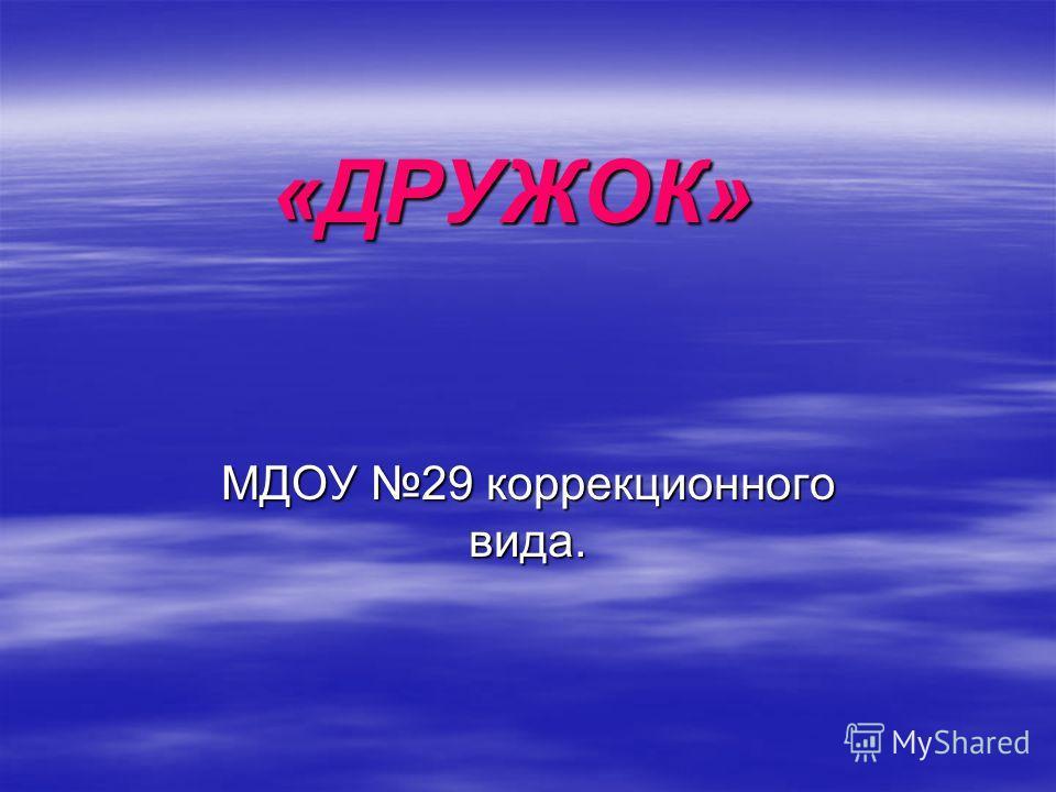 «ДРУЖОК» МДОУ 29 коррекционного вида.