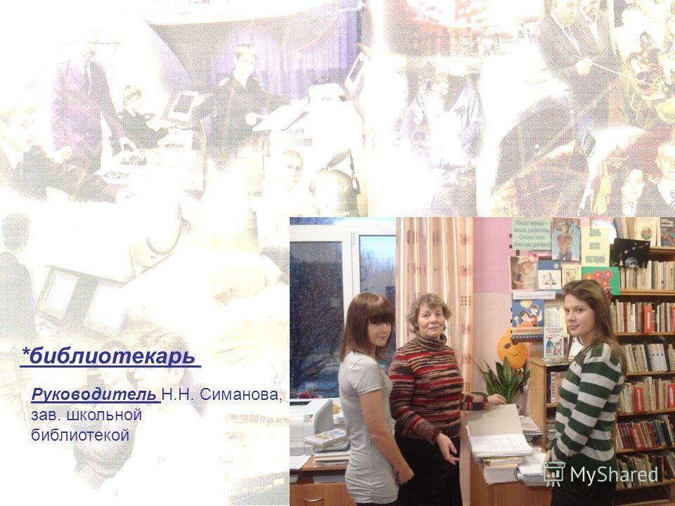 *библиотекарь Руководитель Н.Н. Симанова, зав. школьной библиотекой