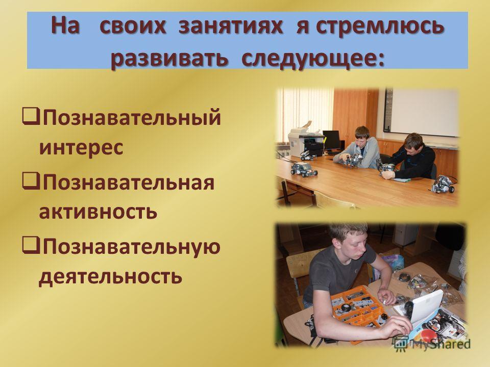 На своих занятиях я стремлюсь развивать следующее: Познавательный интерес Познавательная активность Познавательную деятельность