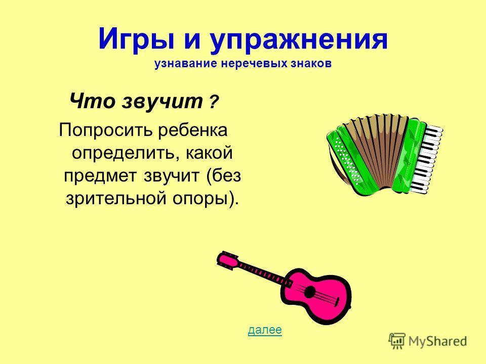 Игры и упражнения узнавание неречевых знаков Что звучит ? Попросить ребенка определить, какой предмет звучит (без зрительной опоры). далее