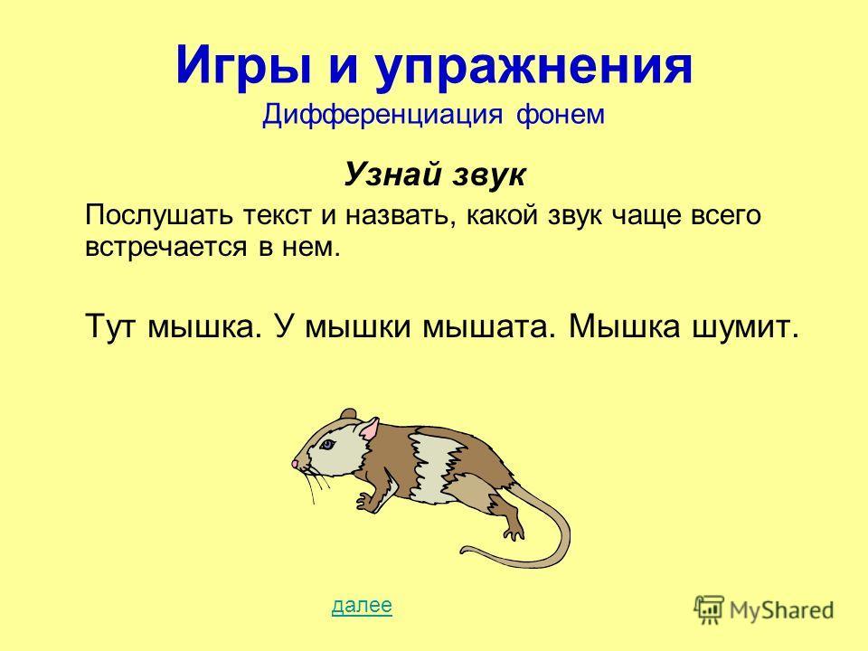 Игры и упражнения Дифференциация фонем Узнай звук Послушать текст и назвать, какой звук чаще всего встречается в нем. Тут мышка. У мышки мышата. Мышка шумит. далее