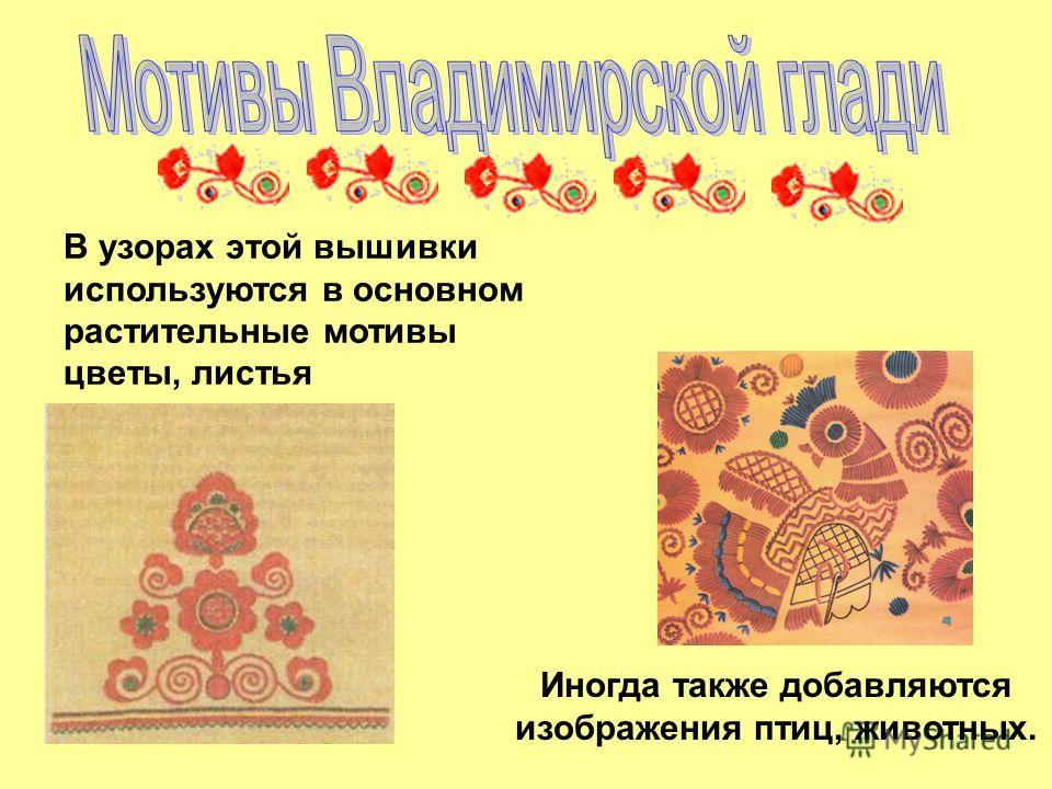 В узорах этой вышивки используются в основном растительные мотивы цветы, листья Иногда также добавляются изображения птиц, животных.