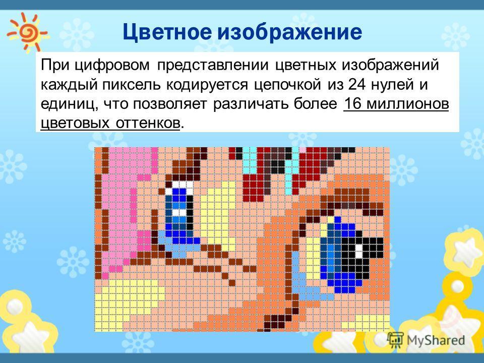 При цифровом представлении цветных изображений каждый пиксель кодируется цепочкой из 24 нулей и единиц, что позволяет различать более 16 миллионов цветовых оттенков.