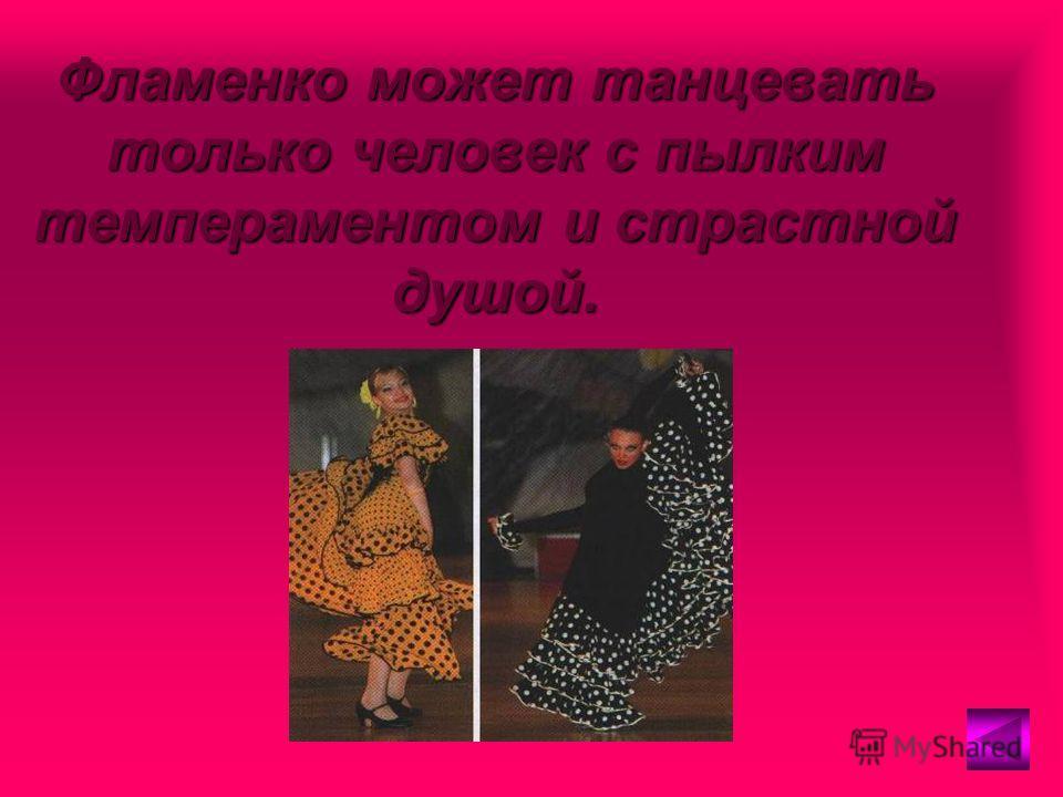Фламенко может танцевать только человек с пылким темпераментом и страстной душой.