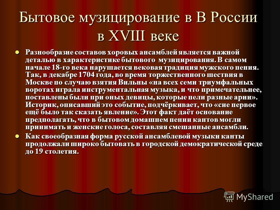 Бытовое музицирование в В России в XVIII веке Разнообразие составов хоровых ансамблей является важной деталью в характеристике бытового музицирования. В самом начале 18-го века нарушается вековая традиция мужского пения. Так, в декабре 1704 года, во