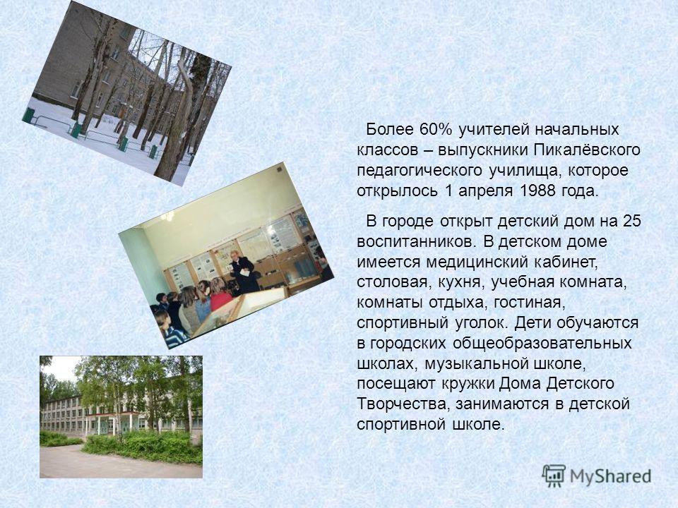 Более 60% учителей начальных классов – выпускники Пикалёвского педагогического училища, которое открылось 1 апреля 1988 года. В городе открыт детский дом на 25 воспитанников. В детском доме имеется медицинский кабинет, столовая, кухня, учебная комнат