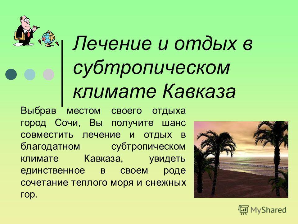 Лечение и отдых в субтропическом климате Кавказа Выбрав местом своего отдыха город Сочи, Вы получите шанс совместить лечение и отдых в благодатном субтропическом климате Кавказа, увидеть единственное в своем роде сочетание теплого моря и снежных гор.